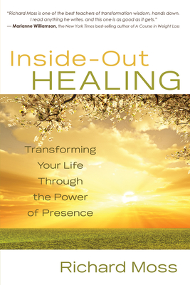 Inside-Out Healing: Transforming Your Life Through the Power of Presence - Moss, Richard