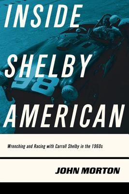 Inside Shelby American: Wrenching and Racing with Carroll Shelby in the 1960s - Morton, John
