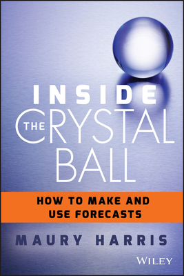 Inside the Crystal Ball: How to Make and Use Forecasts - Harris, Maury
