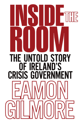 Inside the Room: The Untold Story of Ireland's Crisis Government - Gilmore, Eamon