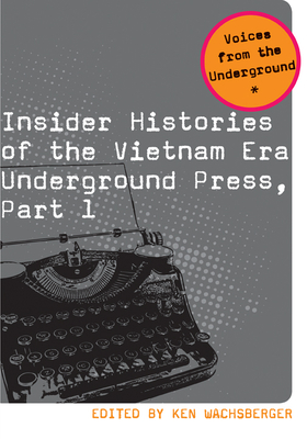 Insider Histories of the Vietnam Era Underground Press, Part 1 - Wachsberger, Ken (Editor)