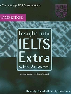 Insight into IELTS Extra, with Answers: The Cambridge IELTS Course Workbook - Jakeman, Vanessa, and McDowell, Clare