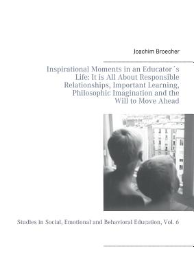 Inspirational Moments in an Educators Life: It Is All about Responsible Relationships, Important Learning, Philosophic Imagination and the Will to Move Ahead - Broecher, Joachim
