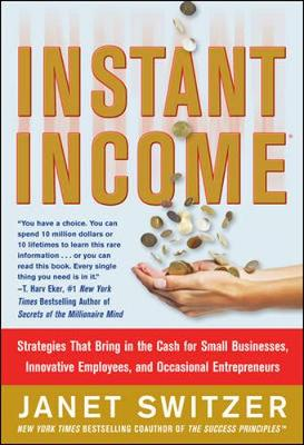 Instant Income: Strategies That Bring in the Cash for Small Businesses, Innovative Employees, and Occasional Entrepreneurs - Switzer, Janet
