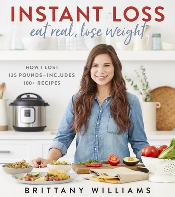 Instant Loss: Eat Real, Lose Weight: How I Lost 125 Pounds--Includes 100+ Recipes - Williams, Brittany