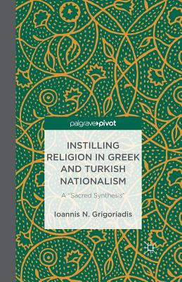 "Instilling Religion in Greek and Turkish Nationalism: A ""sacred Synthesis"" - Grigoriadis, I"