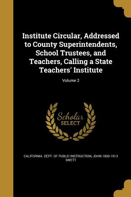 Institute Circular, Addressed to County Superintendents, School Trustees, and Teachers, Calling a State Teachers' Institute; Volume 2 - California Dept of Public Instruction (Creator), and Swett, John 1830-1913