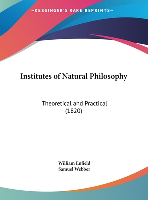 Institutes of Natural Philosophy: Theoretical and Practical (1820) - Enfield, William, and Webber, Samuel (Editor)