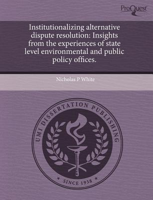 Institutionalizing Alternative Dispute Resolution: Insights from the Experiences of State Level Environmental and Public Policy Offices - White, Nicholas P