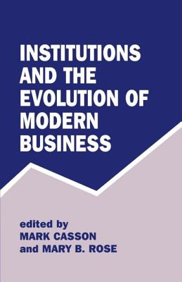 Institutions and the Evolution of Modern Business - Casson, Mark (Editor), and Rose, Mary B (Editor)