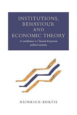 Institutions, Behaviour and Economic Theory: A Contribution to Classical-Keynesian Political Economy - Bortis, Heinrich