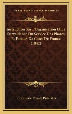 Instruction Sur L'Organisation Et La Surveillance Du Service Des Phares Et Fanaux de Cotes de France (1842) - Imprimerie Royale Publisher
