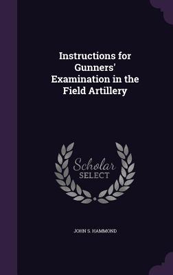 Instructions for Gunners' Examination in the Field Artillery - Hammond, John S