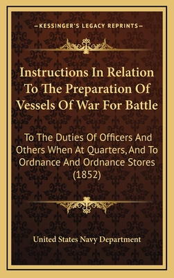 Instructions in Relation to the Preparation of Vessels of Wainstructions in Relation to the Preparation of Vessels of War for Battle R for Battle: To the Duties of Officers and Others When at Quarters, and Tto the Duties of Officers and Others When at... - United States Navy Dept
