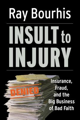 Insult to Injury: Insurance, Fraud, and the Big Business of Bad Faith - Bourhis, Ray