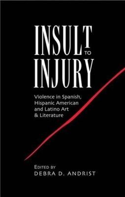 Insult to Injury: Violence in Spanish, Hispanic American & Latino Art & Literature - Andrist, Debra D. (Editor)