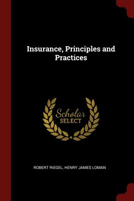 Insurance, Principles and Practices - Riegel, Robert, and Loman, Henry James