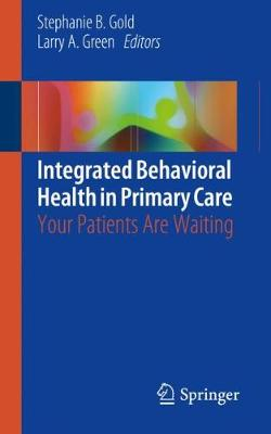 Integrated Behavioral Health in Primary Care: Your Patients Are Waiting - Gold, Stephanie B (Editor), and Green, Larry A (Editor)