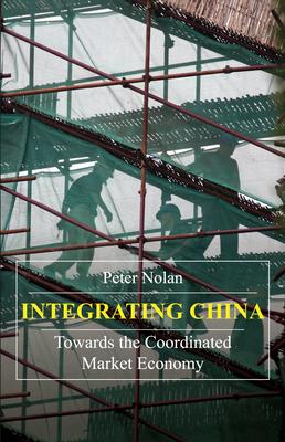 Integrating China: Towards the Coordinated Market Economy - Nolan, Peter