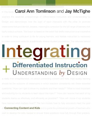 Integrating Differentiated Instruction and Understanding by Design: Connecting Content and Kids - Tomlinson, Carol A, and McTighe, Jay
