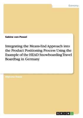 Integrating the Means-End Approach into the Product Positioning Process Using the Example of the HEAD Snowboarding Travel Boardbag in Germany - Von Possel, Sabine