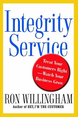 Integrity Service: Treat Your Customers Right-Watch Your Business Grow - Willingham, Ron