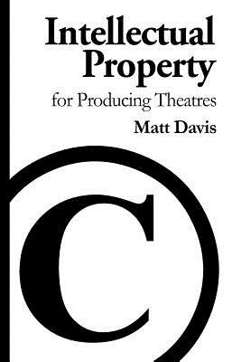 Intellectual Property for Producing Theatres - Davis, Matt