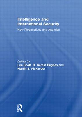 Intelligence and International Security: New Perspectives and Agendas - Scott, Len (Editor), and Hughes, R. Gerald (Editor), and Alexander, Martin (Editor)