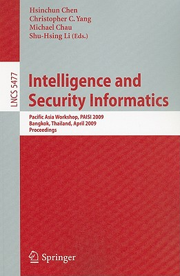 Intelligence and Security Informatics: Pacific Asia Workshop, PAISI 2009, Bangkok, Thailand, April 27, 2009, Proceedings - Chen, Hsinchun (Editor), and Yang, Christopher C (Editor), and Chau, Michael (Editor)