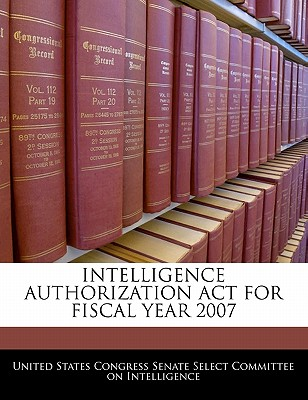 Intelligence Authorization ACT for Fiscal Year 2007 - United States Congress Senate Select Com (Creator)