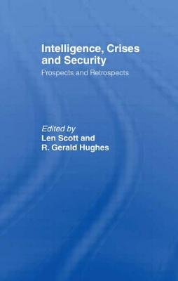 Intelligence, Crises and Security: Prospects and Retrospects - Scott, Len (Editor), and Hughes, R Gerald (Editor)