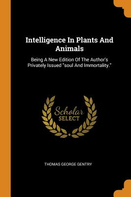Intelligence in Plants and Animals: Being a New Edition of the Author's Privately Issued Soul and Immortality. - Gentry, Thomas George