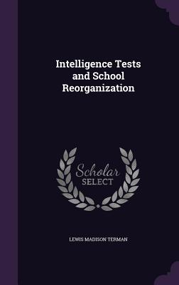 Intelligence Tests and School Reorganization - Terman, Lewis Madison