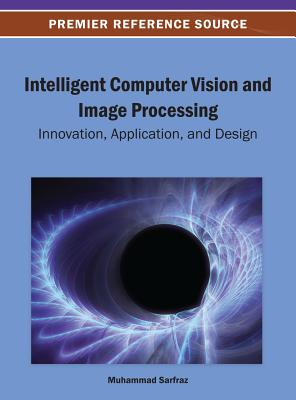 Intelligent Computer Vision and Image Processing: Innovation, Application, and Design - Sarfraz, Muhammad, Dr. (Editor)