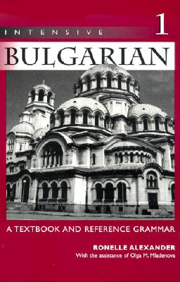Intensive Bulgarian: A Textbook and Reference Grammar, Volume 1 - Alexander, Ronelle