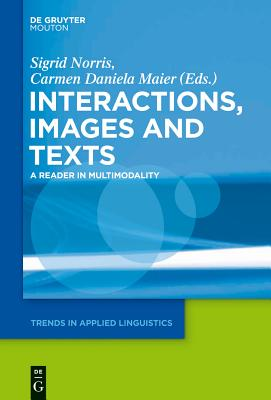 Interactions, Images and Texts: A Reader in Multimodality - Norris, Sigrid (Editor), and Maier, Carmen Daniela (Editor)