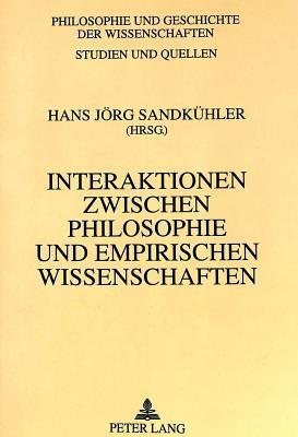 Interaktionen Zwischen Philosophie Und Empirischen Wissenschaften: Philosophie- Und Wissenschaftsgeschichte Zwischen Francis Bacon Und Ernst Cassirer - Sandkuhler, Hans Jorg (Editor)