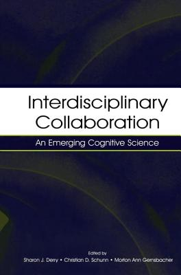 Interdisciplinary Collaboration: An Emerging Cognitive Science - Derry, Sharon J. (Editor), and Schunn, Christian D. (Editor), and Gernsbacher, Morton Ann (Editor)