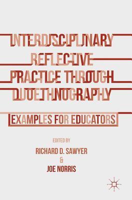 Interdisciplinary Reflective Practice Through Duoethnography: Examples for Educators - Sawyer, Richard D (Editor), and Norris, Joe (Editor), and Sawyer, Richard