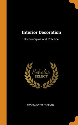 Interior Decoration: Its Principles and Practice - Parsons, Frank Alvah