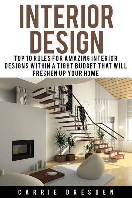 Interior Design: Top 10 Rules for Amazing Interior Designs Within a Tight Budget That Will Freshen Up Your Home - Dresden, Carrie