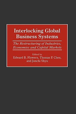 Interlocking Global Business Systems: The Restructuring of Industries, Economies and Capital Markets - Shyu, Jonchi (Editor), and Chen, Thomas P (Editor), and Flowers, Edward B (Editor)