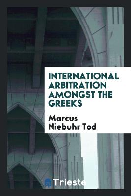 International Arbitration Amongst the Greeks - Tod, Marcus Niebuhr