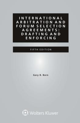 International Arbitration and Forum Selection Agreements: Drafting and Enforcing - Born, Gary B (Editor)