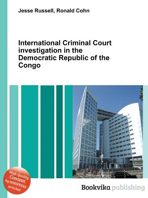 International Criminal Court Investigation in the Democratic Republic of the Congo - Cohn, Ronald (Editor), and Russell, Jesse (Editor)