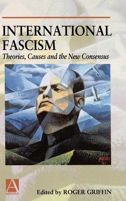 International Fascism: Theories, Causes and the New Consensus - Griffin, Roger (Editor)