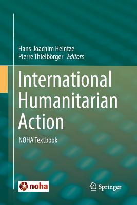 International Humanitarian Action: Noha Textbook - Heintze, Hans-Joachim (Editor), and Thielborger, Pierre (Editor)