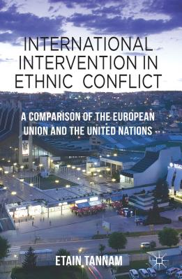 International Intervention in Ethnic Conflict: A Comparison of the European Union and the United Nations - Tannam, Etain