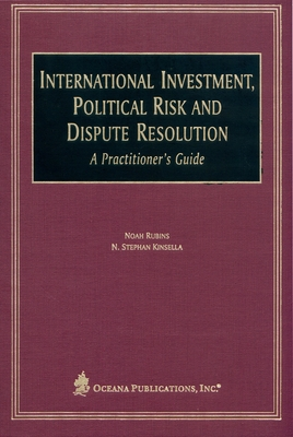 International Investment, Political Risk and Dispute Resolution: A Practitioner's Guide - Kinsella, N Stephan