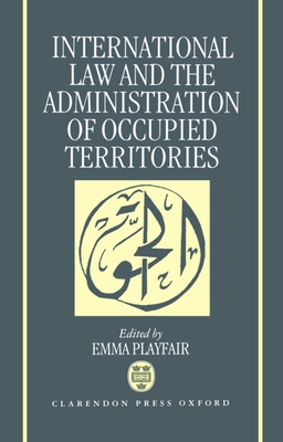 International Law and the Administration of Occupied Territories: Two Decades of Israeli Occupation of the West Bank and Gaza Strip - Playfair, Emma (Editor)